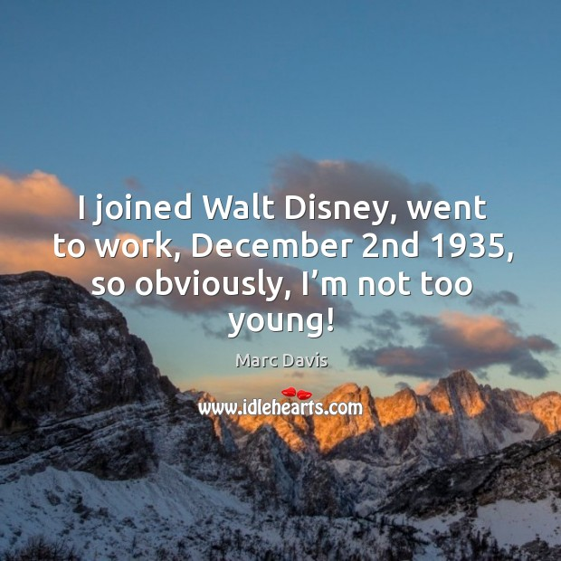 I joined walt disney, went to work, december 2nd 1935, so obviously, I'm not too young! Image