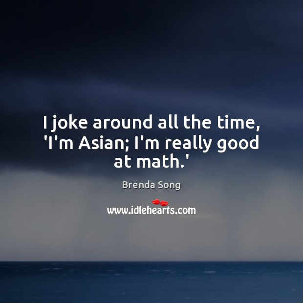 Image, I joke around all the time, 'I'm Asian; I'm really good at math.'