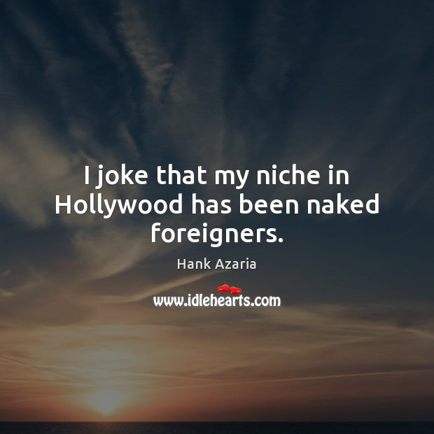 I joke that my niche in Hollywood has been naked foreigners. Hank Azaria Picture Quote
