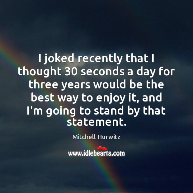 I joked recently that I thought 30 seconds a day for three years Mitchell Hurwitz Picture Quote