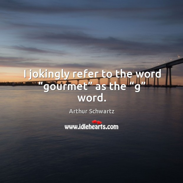 """Image, I jokingly refer to the word """"gourmet"""" as the """"g"""" word."""