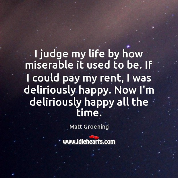 Image, I judge my life by how miserable it used to be. If