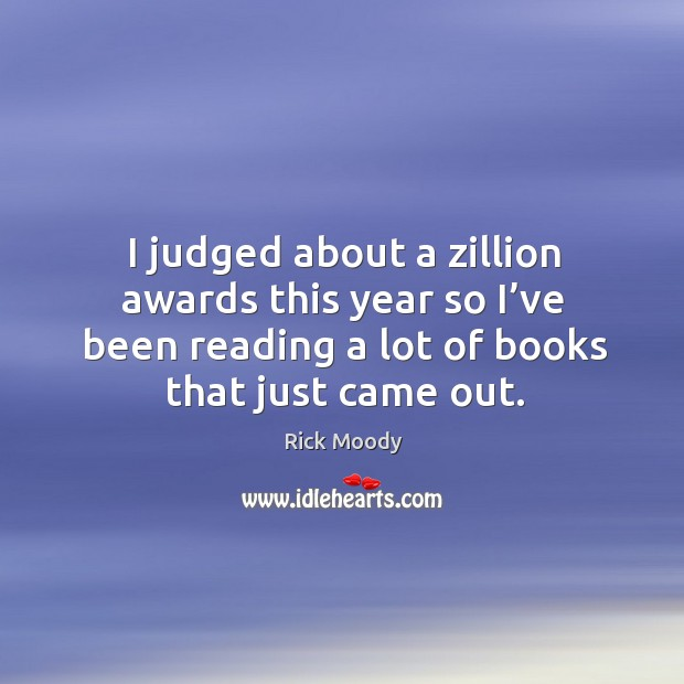 I judged about a zillion awards this year so I've been reading a lot of books that just came out. Rick Moody Picture Quote
