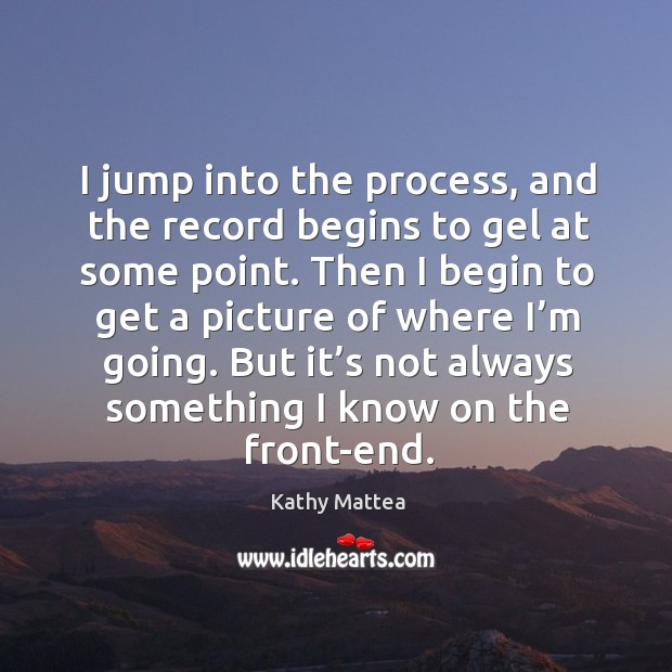 I jump into the process, and the record begins to gel at some point. Kathy Mattea Picture Quote