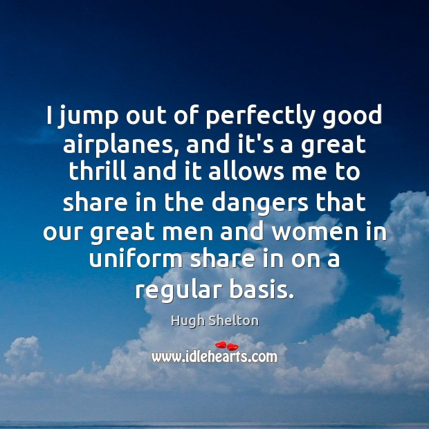 I jump out of perfectly good airplanes, and it's a great thrill Image