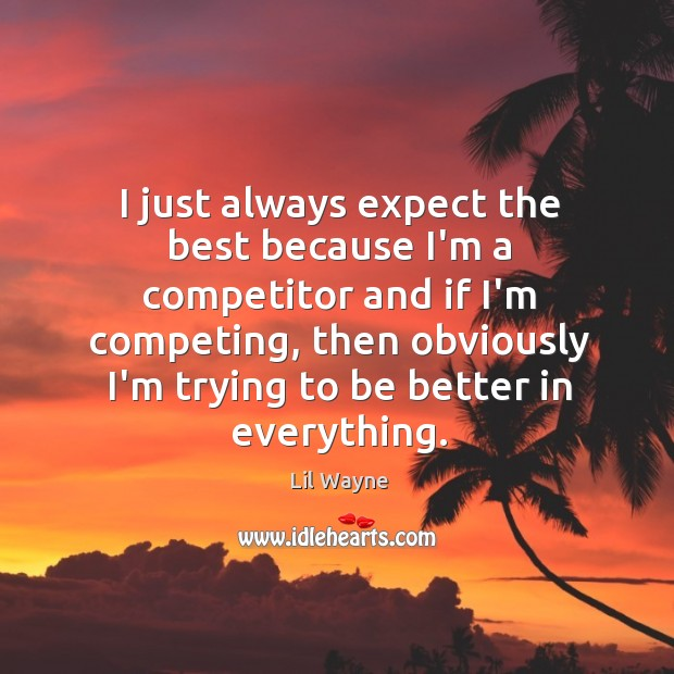 Image, I just always expect the best because I'm a competitor and if