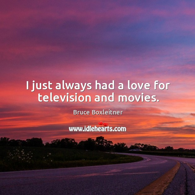 I just always had a love for television and movies. Image