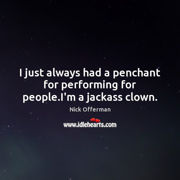 I just always had a penchant for performing for people.I'm a jackass clown. Nick Offerman Picture Quote