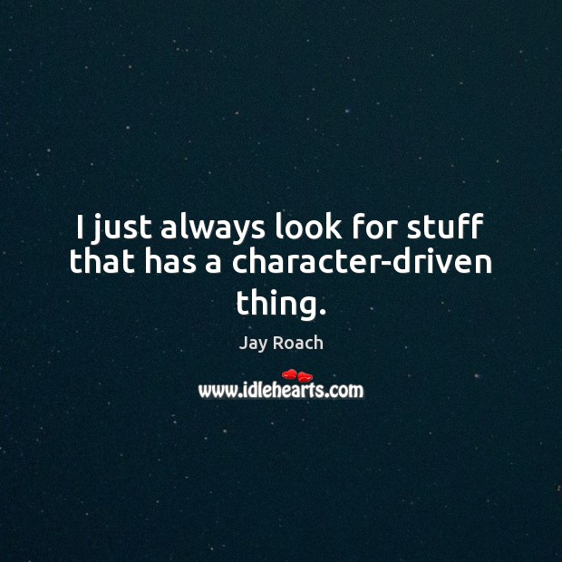 I just always look for stuff that has a character-driven thing. Image
