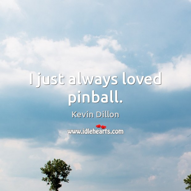 I just always loved pinball. Image