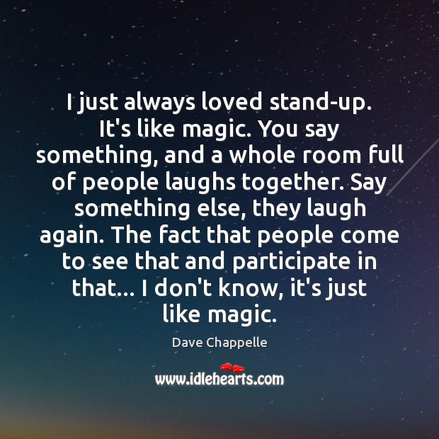 I just always loved stand-up. It's like magic. You say something, and Dave Chappelle Picture Quote