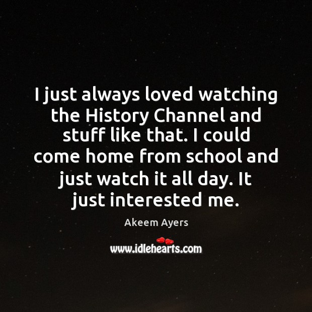 Image, I just always loved watching the History Channel and stuff like that.