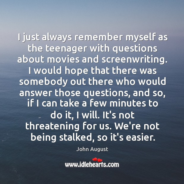 I just always remember myself as the teenager with questions about movies John August Picture Quote