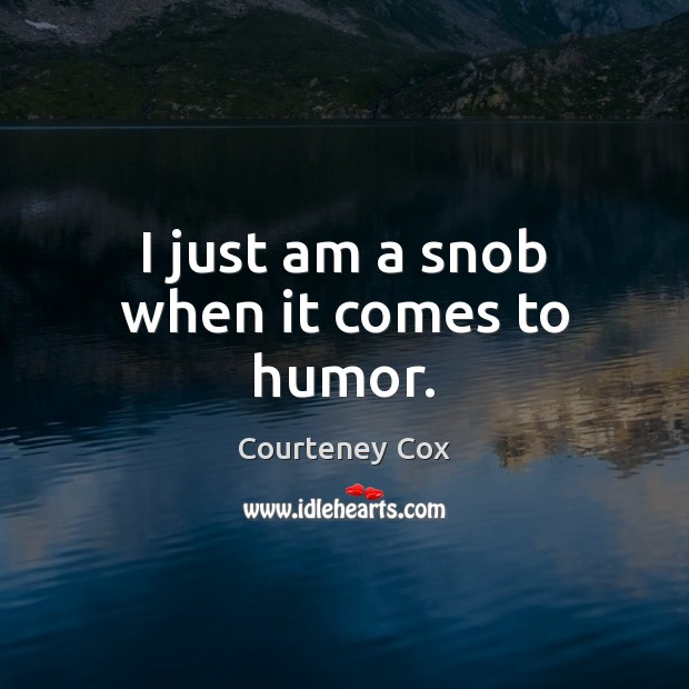 I just am a snob when it comes to humor. Courteney Cox Picture Quote