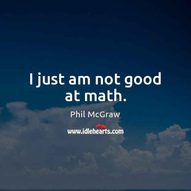 I just am not good at math. Phil McGraw Picture Quote