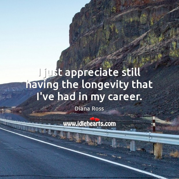 I just appreciate still having the longevity that I've had in my career. Diana Ross Picture Quote