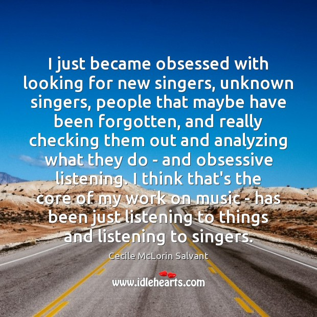 I just became obsessed with looking for new singers, unknown singers, people Image