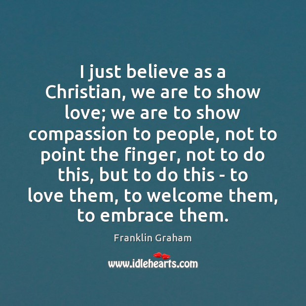 I just believe as a Christian, we are to show love; we Franklin Graham Picture Quote