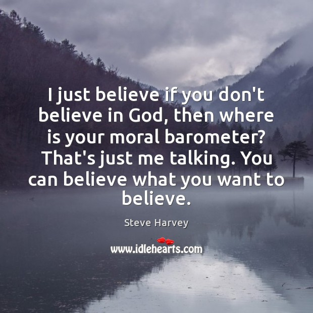 Image, I just believe if you don't believe in God, then where is