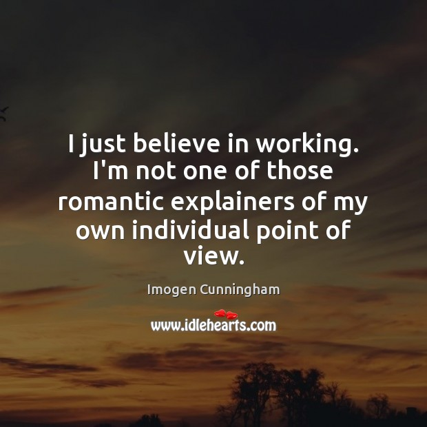I just believe in working. I'm not one of those romantic explainers Imogen Cunningham Picture Quote