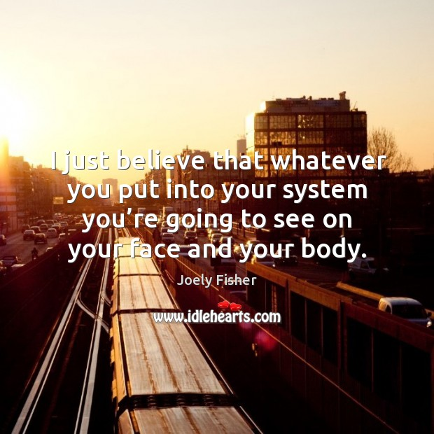 I just believe that whatever you put into your system you're going to see on your face and your body. Joely Fisher Picture Quote