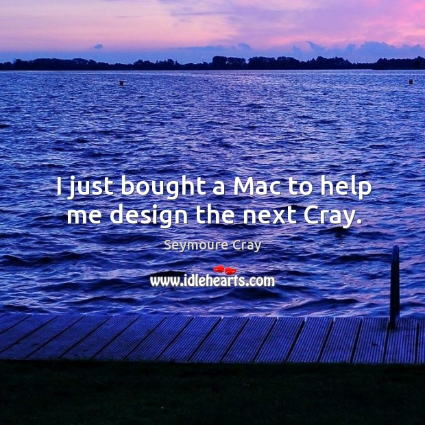I just bought a mac to help me design the next cray. Image