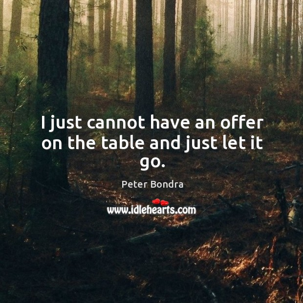 I just cannot have an offer on the table and just let it go. Image