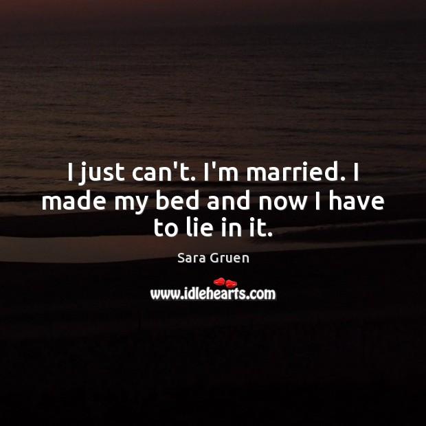 I just can't. I'm married. I made my bed and now I have to lie in it. Sara Gruen Picture Quote
