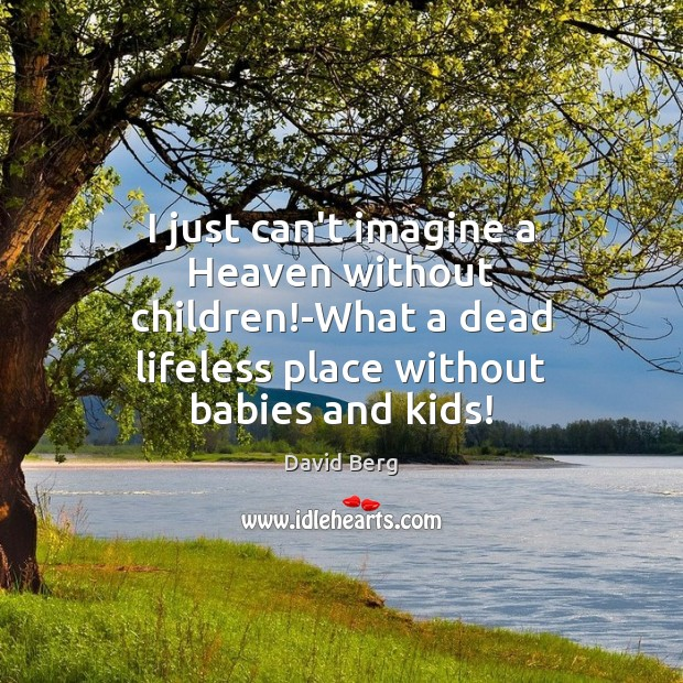 I just can't imagine a Heaven without children!-What a dead lifeless David Berg Picture Quote