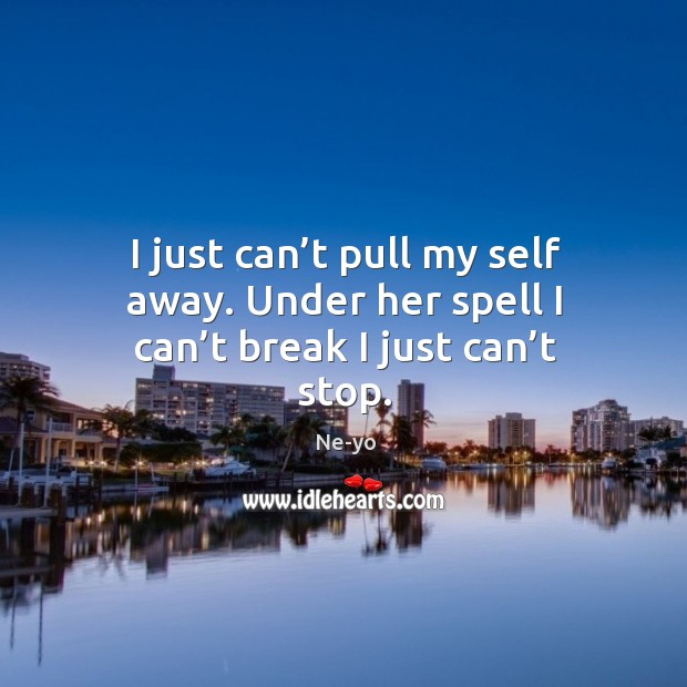 I just can't pull my self away. Under her spell I can't break I just can't stop. Ne-yo Picture Quote