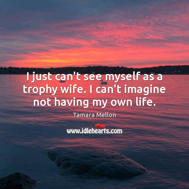 I just can't see myself as a trophy wife. I can't imagine not having my own life. Image