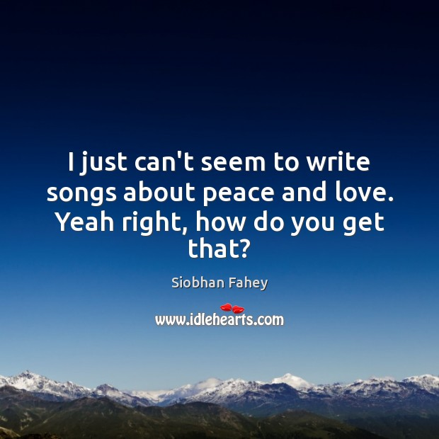 I just can't seem to write songs about peace and love. Yeah right, how do you get that? Siobhan Fahey Picture Quote