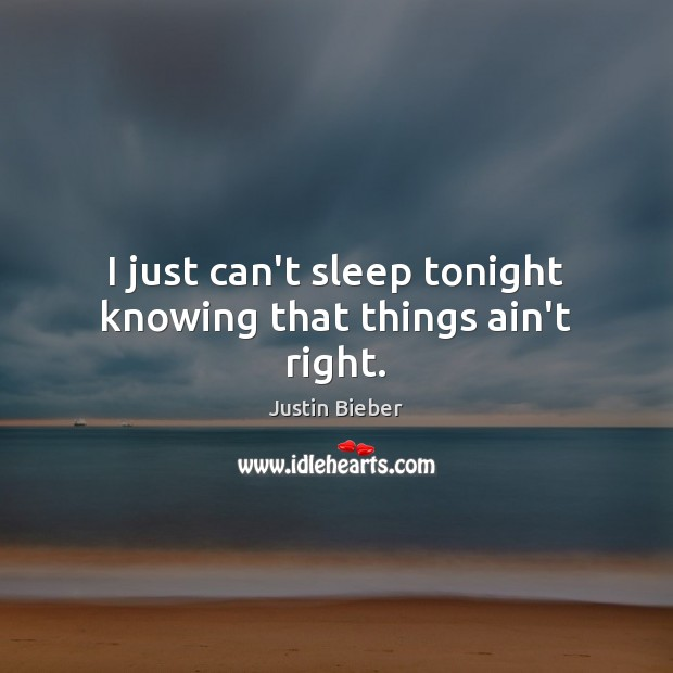 I just can't sleep tonight knowing that things ain't right. Image