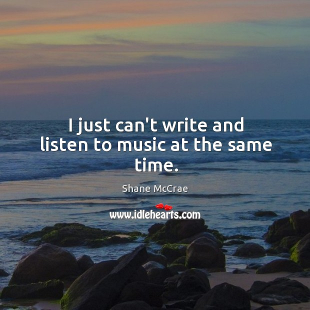 I just can't write and listen to music at the same time. Image
