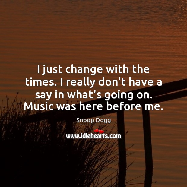 I just change with the times. I really don't have a say Image
