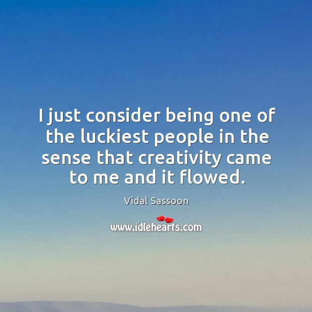 I just consider being one of the luckiest people in the sense that creativity came to me and it flowed. Image