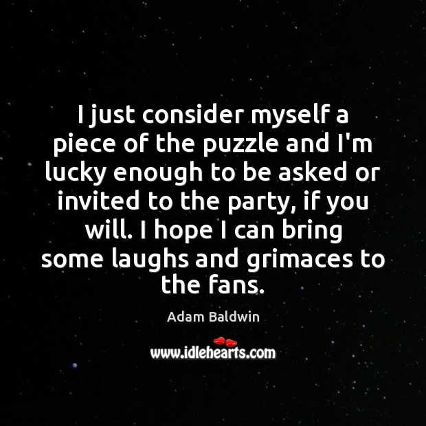 Image, I just consider myself a piece of the puzzle and I'm lucky