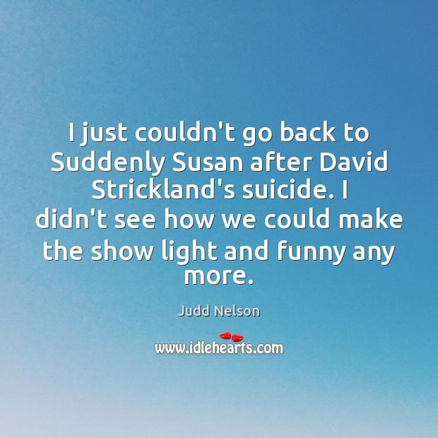 I just couldn't go back to Suddenly Susan after David Strickland's suicide. Image