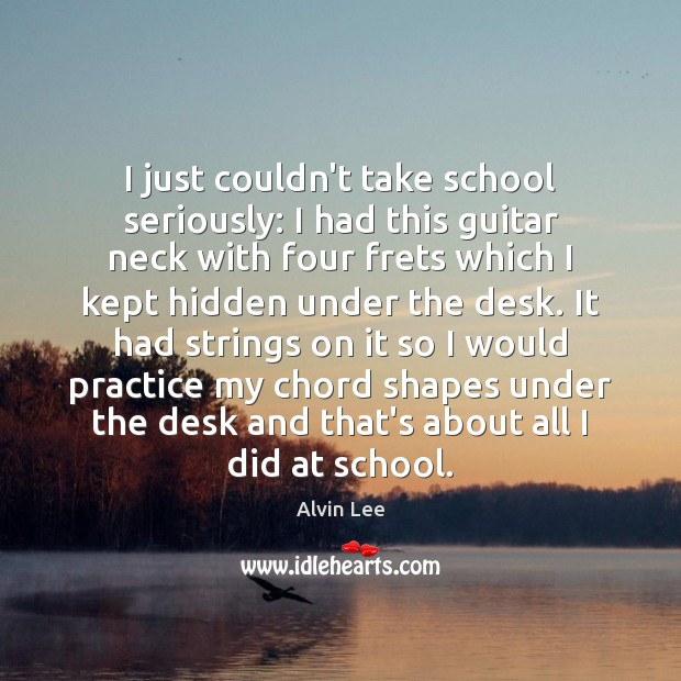 I just couldn't take school seriously: I had this guitar neck with Image