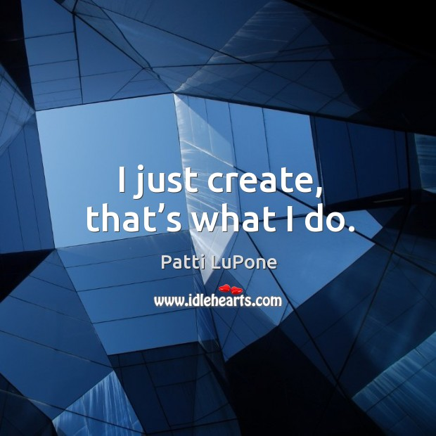 I just create, that's what I do. Image