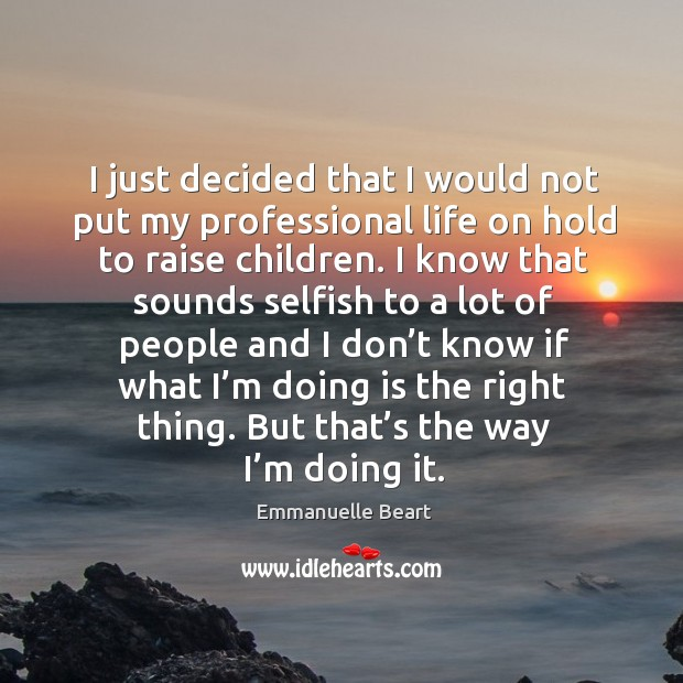 I just decided that I would not put my professional life on hold to raise children. Emmanuelle Beart Picture Quote
