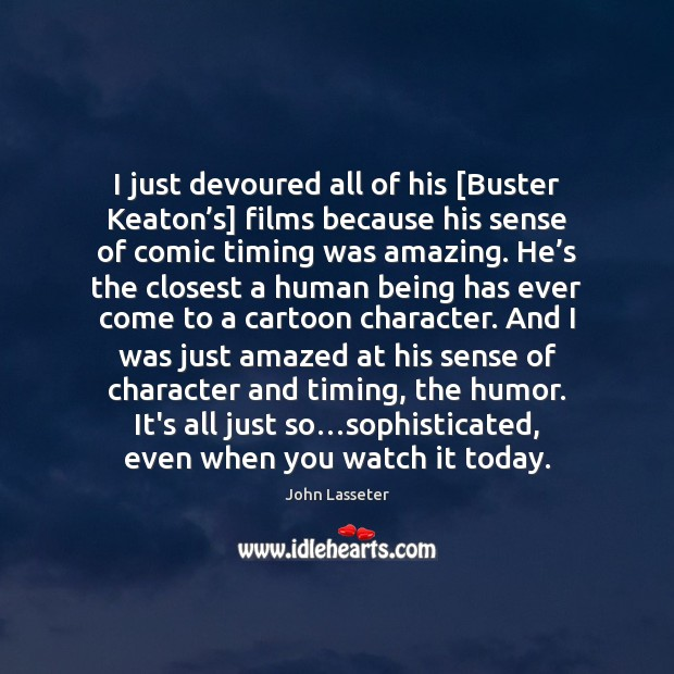I just devoured all of his [Buster Keaton's] films because his Image