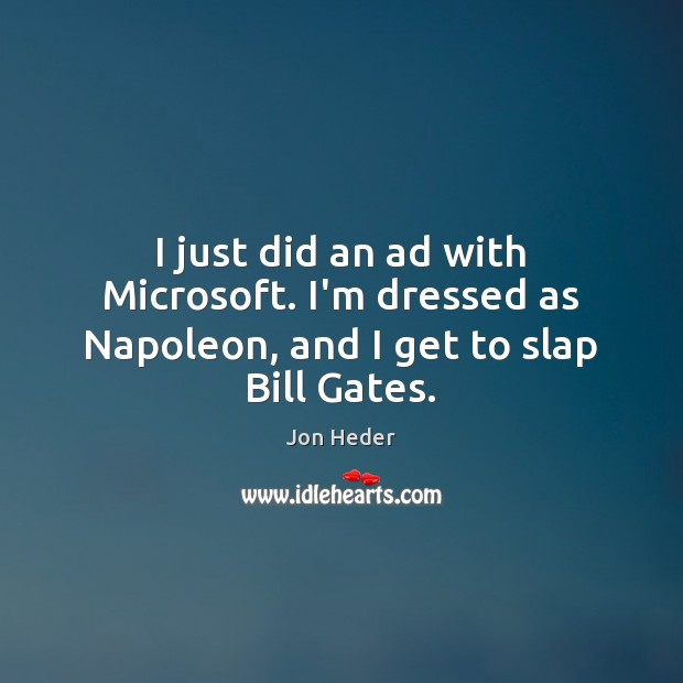 I just did an ad with Microsoft. I'm dressed as Napoleon, and I get to slap Bill Gates. Jon Heder Picture Quote