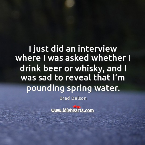 Image, I just did an interview where I was asked whether I drink beer or whisky, and I was