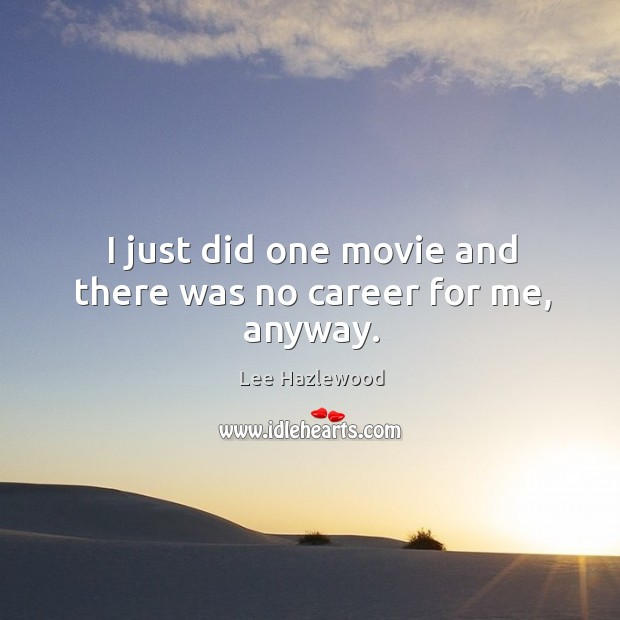 I just did one movie and there was no career for me, anyway. Lee Hazlewood Picture Quote