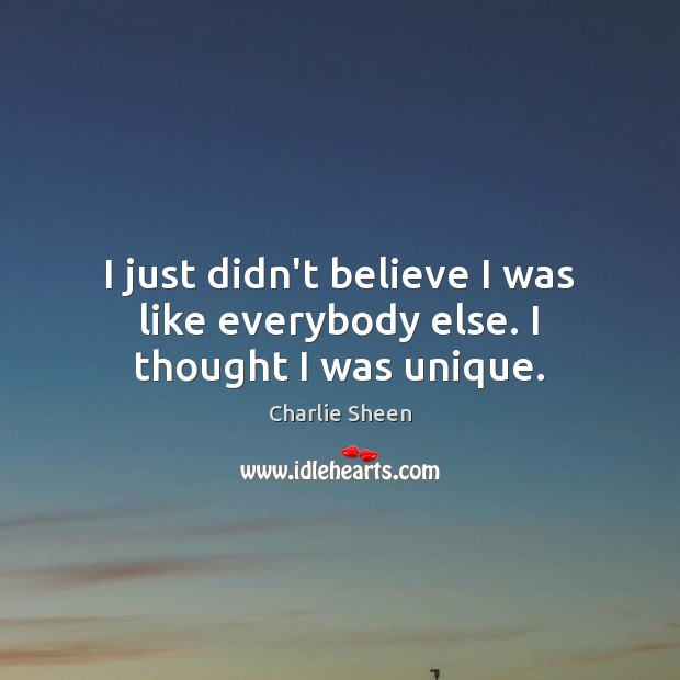 Charlie Sheen Picture Quote image saying: I just didn't believe I was like everybody else. I thought I was unique.