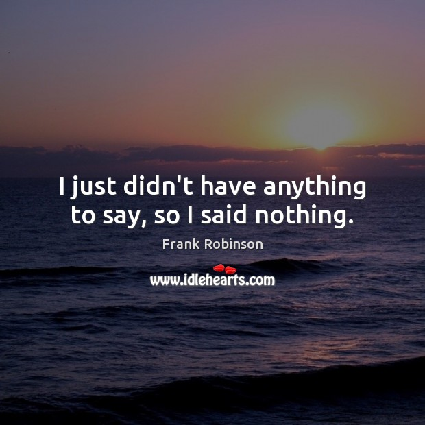 I just didn't have anything to say, so I said nothing. Image