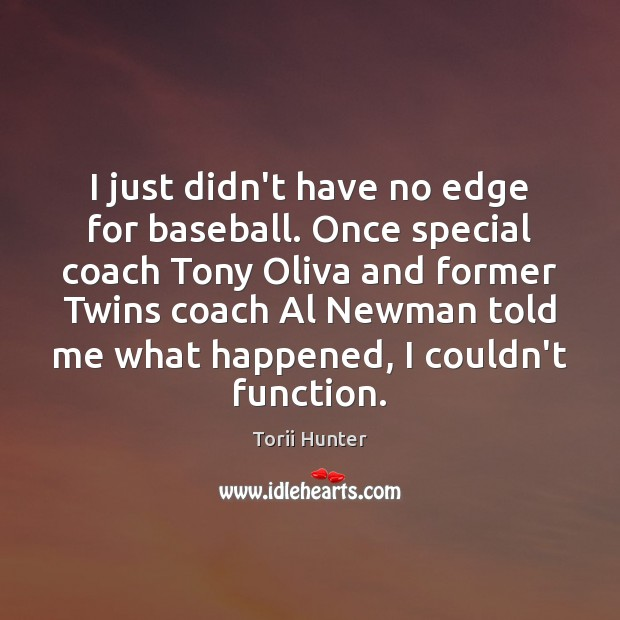 I just didn't have no edge for baseball. Once special coach Tony Torii Hunter Picture Quote