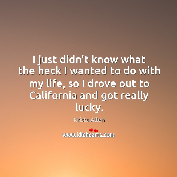 I just didn't know what the heck I wanted to do with my life, so I drove out to california and got really lucky. Krista Allen Picture Quote