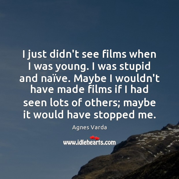 Image, I just didn't see films when I was young. I was stupid